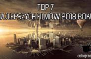 Top 7 Najlepszych filmów 2018 roku